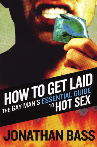 How to Get Laid: The Gay Man's Essential Guide to Hot Sex