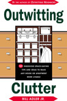 Outwitting Clutter: 101 Ingenious Space-Saving Tips and Ideas to Make Any House or Apartment More Livable