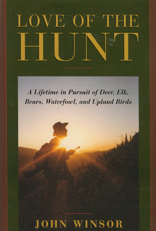 Love of the Hunt: A Lifetime Pursuit of Deer, Elk, Bears, Waterfowl, and Upland Birds