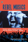 Rebel Musics: Human Rights, Resistant Sounds, and the Politics of Music Making
