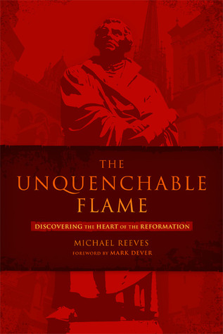 Free download online The Unquenchable Flame: Discovering the Heart of the Reformation by Michael Reeves, Mark Dever ePub