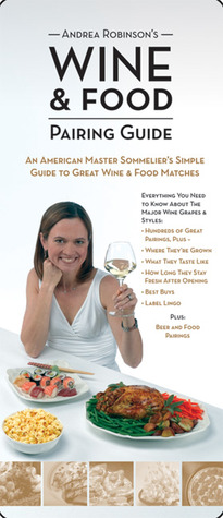 Andrea Robinson's Wine and Food Pairing Guide: An American Master Sommelier's Simple Guide to Great Wine and Food Matches