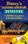 Disney's California Adventure Detective: An Independent Guide to Exploring the Trivia, Secrets and Magic of the Park Dedicated to California