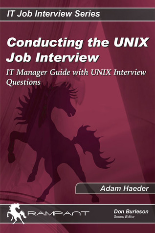 Conducting the UNIX Job Interview: IT Manager Guide with UNIX Interview Questions Adam Haeder