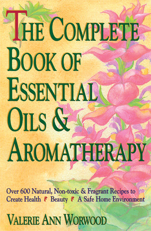 The Complete Book of Essential Oils and Aromatherapy: Over 600 Natural, Non-Toxic and Fragrant Recipes to Create Health - Beauty - a Safe Home Environment