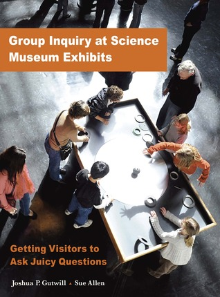GROUP INQUIRY AT SCIENCE MUSEUM EXHIBITS: GETTING VISITORS TO ASK JUICY QUESTIONS