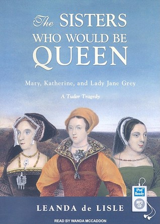 The Sisters Who Would be Queen: Mary, Katherine, and Lady Jane Grey: A Tudor Tragedy