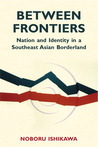 Between Frontiers: Nation and Identity in a Southeast Asian Borderland