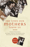 The Lives Our Mothers Leave Us: Prominent Women Discuss the Complex, Humorous, and Ultimately Loving Relationships They Have with Their Mothers
