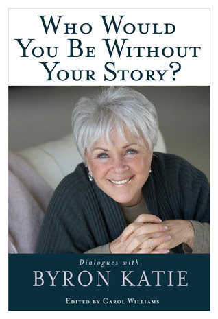 Who Would You Be Without Your Story? by Byron Katie
