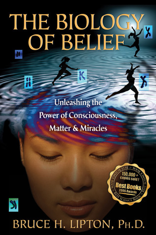 The Biology of Belief: Unleashing the Power of Consciousness, Matter, &amp; Miracles