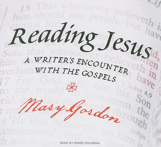 Reading Jesus: A Writer's Encounter with the Gospels