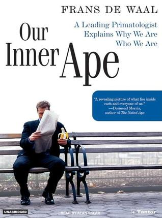 Our Inner Ape: A Leading Primatologist Explains Why We Are Who We Are