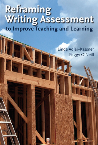 Reframing Writing Assessment to Improve Teaching and Learning by Linda Adler-Kassner