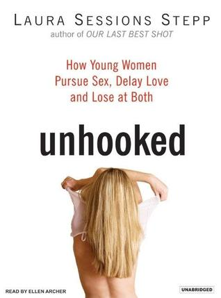 Unhooked: How Young Women Pursue Sex, Delay Love, and Lose at Both