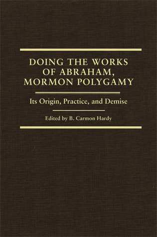 Doing the Works of Abraham, Mormon Polygamy by B. Carmon Hardy