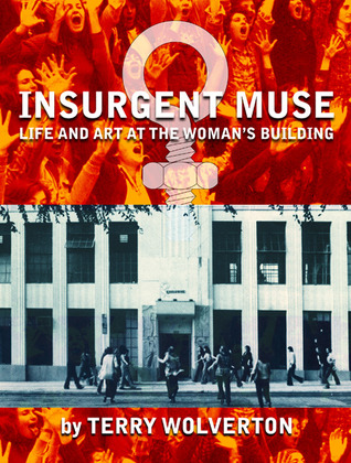 Insurgent muse : life and art at the Woman's Building / by Terry Wolverton