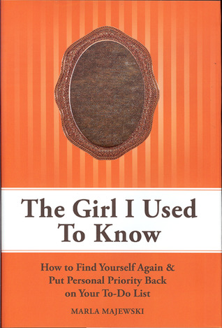 The Girl I Used To Know: How to Find Yourself Again & Put Personal Priority Back On Your To-Do-List