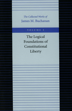 Logical Foundations of Constitutional Liberty by James M. Buchanan