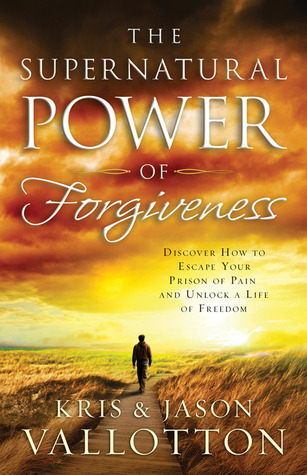 The Supernatural Power of Forgiveness by Kris Vallotton