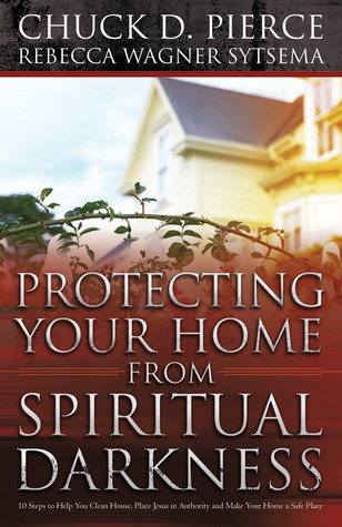 Protecting Your Home from Spiritual Darkness by Chuck D. Pierce