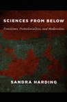 Sciences from Below: Feminisms, Postcolonialities, and Modernities