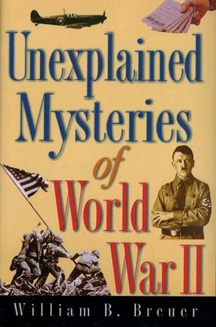 Unexplained Mysteries of World War II by William B. Breuer