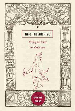 Into the Archive: Writing and Power in Colonial Peru