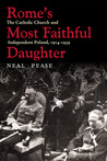 Rome�s Most Faithful Daughter: The Catholic Church and Independent Poland, 1914�1939