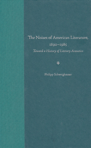 The Noises of American Literature, 1890-1985 by Philipp Schweighauser