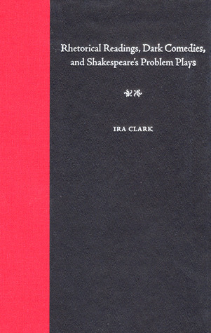 Rhetorical Readings, Dark Comedies, and Shakespeares Problem Plays  by  Ira Clark