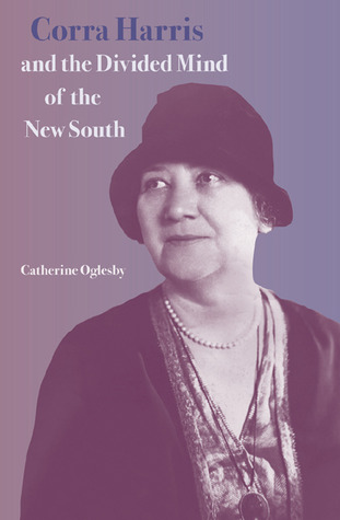 Corra Harris and the Divided Mind of the New South by CATHERINE OGLESBY