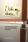 I Lick My Cheese: And Other Real Notes from the Roommate Frontlines
