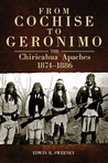 From Cochise to Geronimo: The Chiricahua Apaches, 1874–1886