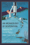 An Archaeology of Desperation: Exploring the Donner Party�s Alder Creek Camp
