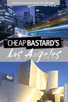 The Cheap Bastard's® Guide to Los Angeles: Secrets of Living the Good Life--For Less!