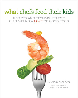 What Chefs Feed Their Kids: Recipes and Techniques for Cultivating a Love of Good Food