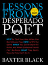 Lessons from a Desperado Poet: How to Find Your Way When You Don't Have a Map, How to Win the Game When You Don't Know the Rules, and When Someone Says It Can't be Done, What They Really Mean Is They Can't Do It.