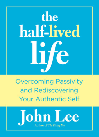 The Half-Lived Life: Overcoming Passivity and Rediscovering Your Authentic Self John H. Lee