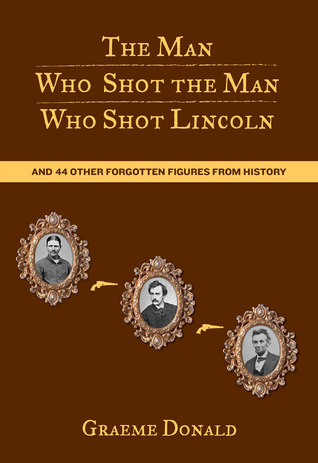 Get The Man Who Shot the Man Who Shot Lincoln: And 44 Other Forgotten Figures from History PDB