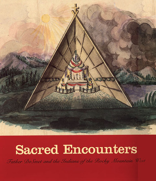 Sacred Encounters: Father De Smet and the Indians of the Rocky Mountain West