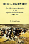 The Fatal Environment: The Myth of the Frontier in the Age of Industrialization, 1800–1890