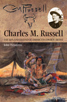 Charles M. Russell: The Life and Legend of America�s Cowboy Artist