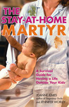The Stay-at-Home Martyr: A Survival Guide for Having a Life Outside Your Kids