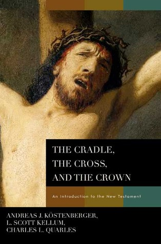 The Cradle, the Cross, and the Crown by Andreas J. Kostenberger