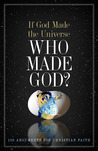 If God Made the Universe, Who Made God?: 130 Arguments for Christian Faith