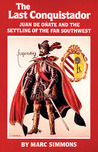 The Last Conquistador: Juan De Onate and the Settling of the Far Southwest