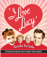 The I Love Lucy Guide To Life: Wisdom From Lucy And The Gang