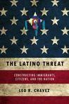 The Latino Threat: Constructing Immigrants, Citizens, and the Nation