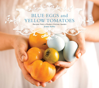 Download free Blue Eggs and Yellow Tomatoes: Recipes from a Modern Kitchen Garden PDF by Jeanne Kelley